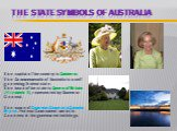 The State symbols of Australia. The capital of the country is Canberra. The Commonwealth of Australia is a self-governing federal state. The head of the state is Queen of Britain (Elizabeth ), represented by Governor-General. The name of Governor-General is Quentin Bryce. Federal Government works