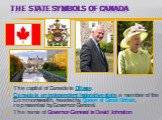 The State symbols of Canada. The capital of Canada is Ottawa. Canada is an independent federative state, a member of the Commonwealth, headed by Queen of Great Britain, represented by Governor-General. The name of Governor-General is David Johnston.