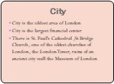 City. City is the oldest area of London City is the largest financial center There is St. Paul's Cathedral ,St Bridge Church, one of the oldest churches of London, the London Tower, ruins of an ancient city wall the Museum of London