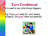 Zero Conditional. It is used to say what always happens. E.g.: If you get ready for your exams properly, you pass them successfully. 0