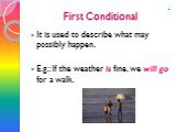 First Conditional. It is used to describe what may possibly happen. E.g.: If the weather is fine, we will go for a walk. 1