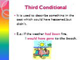 Third Conditional. It is used to describe something in the past which could have happened, but didn't. E.g.: If the weather had been fine, I would have gone to the beach. 3