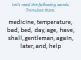 Let's read the following words. Translate them. medicine, temperature, bad, bed, day, age, have, shall, gentleman, again, later, and, help