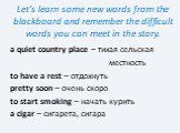Let's learn some new words from the blackboard and remember the difficult words you can meet in the story. a quiet country place – тихая сельская местность to have a rest – отдохнуть pretty soon – очень скоро to start smoking – начать курить a cigar – сигарета, сигара
