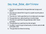Say true, false, don't know. 1. The doctor listened to the gentleman's lungs and heart. 2. The doctor asked him to go to a quiet country place for a year. 3. The doctor told a gentleman to smoke just one cigar. 4. The gentleman came back two months later. 5. The doctor said that the gentleman didn't