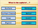 What is the capital of … ? Scotland Northern Ireland England Edinburgh Belfast Cardiff London