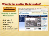 What is the weather like in London? Be ready to answer the questions: Is it rainy ? Is it sunny or cloudy? Is it windy? Is it warm or cold? Let's visit www.earthcam.com