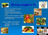 "Being veggie is ""in"". More and more people nowadays become vegetarians A diet free from meat has all the vitamins ,minerals and protein you need. And you could live longer as a veggie! A vegetarian diet is not only healthier биt it is also kinder If you really care about animals- stop eating them!!!"