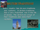 BRITISH TRADITIONS. Every country has its own traditions and customs. In Britain traditions play a very important role in the life of people. The British are proud of their traditions and keep them carefully.