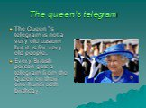 """The queen's telegram. The Queen """"s telegram is not a very old custom but it is for very old people. Every British person gets a telegram from the Queen on their one-hundredth birthday"""