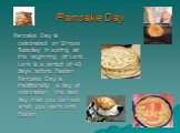 Pancake Day. Pancake Day is celebrated on Shrove Tuesday in spring at the beginning of Lent. Lent is a period of 40 days before Easter. Pancake Day is traditionally a day of celebration, the last day that you can eat what you want until Easter.