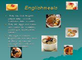 English meals. They say that English people keep to their traditions even in meals. They eat eggs and bacon with toasts for breakfast, pudding or apple pie for dessert. Porridge is the dish Englishmen are very fond of. Many of them eat porridge with milk and sugar for breakfast.