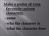 Make a poster of your favourite cartoon characters. - name - who the character is - what the character does