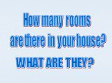 How many rooms are there in your house? WHAT ARE THEY?