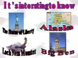 The Statue of Liberty Loch Ness Monster Big Ben Alaska It's intersting to know