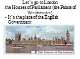 Let's go to London the Houses of Parliament (the Palace of Westminster). It's the place of the English Government