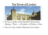The Tower of London. It was a castle of the English Kings and Queens. Then – a Fortress, a Prison, a Zoo, Now it's the oldest Museum in London.