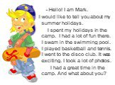 - Hello! I am Mark. I would like to tell you about my summer holidays. I spent my holidays in the camp. I had a lot of fun there. I swam in the swimming pool. I played basketball and tennis. I went to the disco club. It was exciting. I took a lot of photos. I had a great time in the camp. And what a