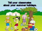 Tell your classmates about your summer holidays.