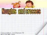 Noughts and crosses. Учитель английского языка Воронцова Т.В. МБОУ СОШ №68 г. Липецк