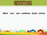Make your own sentence about school. SNOWBALL