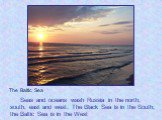Seas and oceans wash Russia in the north, south, east and west. The Black Sea is in the South; the Baltic Sea is in the West. The Baltic Sea