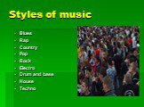 Styles of music. Blues Rap Country Pop Rock Electro Drum and base House Techno