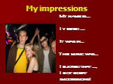 My impressions. My name is … I visited …. It was in… The music was… I ejoyed that …, I got great impressions!