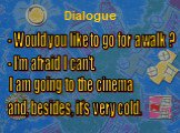 Dialogue. - Would you like to go for a walk ? - I'm afraid I can't. I am going to the cinema and, besides, it's very cold.