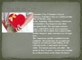 Valentine's Day. Valentine's Day (Valentine's Day) In America, Valentine's Day are celebrated later than in Europe, 1777. At the beginning of last century, Americans on Valentine's Day began to send their marzipan brides. But marzipan contains sugar, which then cost is very expensive. Truly scale, t