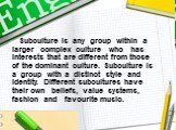 Subculture is any group within a larger complex culture who has interests that are different from those of the dominant culture. Subculture is a group with a distinct style and identity. Different subcultures have their own beliefs, value systems, fashion and favourite music.