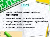 Titles. Youth Sections in Mass Political Movements Different Types of Youth Movements Young People's Religious Organizations Post War Youth Cultures Adult-led Youth Movements