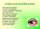 Listen and read the poem: Don't wait till tomorrow To reach out and grow, To learn something interesting You didn't know. Don't wait till tomorrow To find ways to share, To make a new friend, Really show that you care. Don't wait till tomorrow To follow your heart, To savor the beauty That can be im
