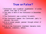 True or False? 1.Komsomol was a political organisation of young people from age of 14 to 28. 2.The date of birth of the Komsomol is December, 1997. 3.The Komsomol was a school for adults. 4.The Komsomol helped the Communist party to educate the youth. 5.A lot of soviet people passed through school o
