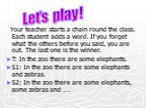 Your teacher starts a chain round the class. Each student adds a word. If you forget what the others before you said, you are out. The last one is the winner. T: In the zoo there are some elephants. S1: In the zoo there are some elephants and zebras. S2: In the zoo there are some elephants, some zeb