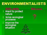 ENVIRONMENTALISTS. GOOD points: Want to protect nature Solve ecological problems Improve the ecological situation. BAD points: ?