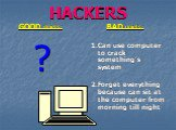 HACKERS GOOD points: ? BAD points: 1.Can use computer to crack something's system 2.Forget everything because can sit at the computer from morning till night