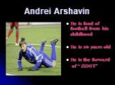 "Andrei Arshavin. He is fond of football from his childhood He is 26 years old He is the forward of "" ZENIT"""
