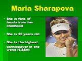 Maria Sharapova. She is fond of tennis from her childhood She is 20 years old She is the highest tennisplayer in the world (1.88m)