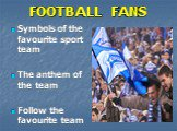 FOOTBALL FANS. Symbols of the favourite sport team The anthem of the team Follow the favourite team