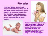 """Pink color. Pink is a lighter kind of red. People sometimes say they are in the pink when they are in good health.. It probably comes from the fact that many babies are born with a nice pink color that shows that they are in good health. Розовый - это светло-красный цвет. Люди часто говорят """"th"""