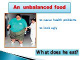 An unbalanced food. to cause health problems to look ugly. What does he eat?