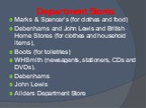 Department Stores. Marks & Spencer's (for clothes and food) Debenhams and John Lewis and British Home Stores (for clothes and household items), Boots (for toiletries) WHSmith (newsagents, stationers, CDs and DVDs). Debenhams John Lewis Allders Department Store