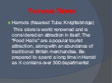 """Famous Stores. Harrods (Nearest Tube: Knightsbridge) This store is world renowned and is considered an attraction in itself. The """"Food Halls"""" are a popular tourist attraction, along with an abundance of traditional British merchandise. Be prepared to spend a long time in Harold as it conta"""