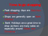 Time to go shopping. Peak shopping days are Saturdays and Sundays. Shops are generally open on Bank Holidays. Bank Holidays are a great time to shop as there are many sales on especially around Easter and Christmas.