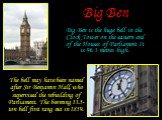 Big Ben. Big Ben is the huge bell in the Clock Tower on the eastern end of the Houses of Parliament It is 96.3 metres high. The bell may have been named after Sir Benjamin Hall, who supervised the rebuilding of Parliament. The booming 13.5-ton bell first rang out in 1859.