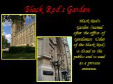Black Rod's Garden. Black Rod's Garden (named after the office of Gentleman Usher of the Black Rod) is closed to the public and is used as a private entrance.