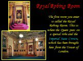 Royal Robing Room. The first room you enter is called the Royal Robing Room. This is where the Queen puts on a special robe and the Imperial State Crown, which has been brought here from the Tower of London.