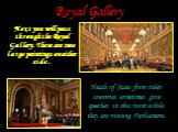 Royal Gallery. Next you will pass through the Royal Gallery. There are two large paintings on either side . Heads of State from other countries sometimes give speeches in this room while they are visiting Parliament.