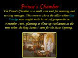Prince's Chamber. The Prince's Chamber is a small area used for receiving and writing messages. This room is above the cellar where Guy Fawkes was caught with barrels of gunpowder in November 1605, planning to blow up Parliament at the time when the king James I came for the State Opening.